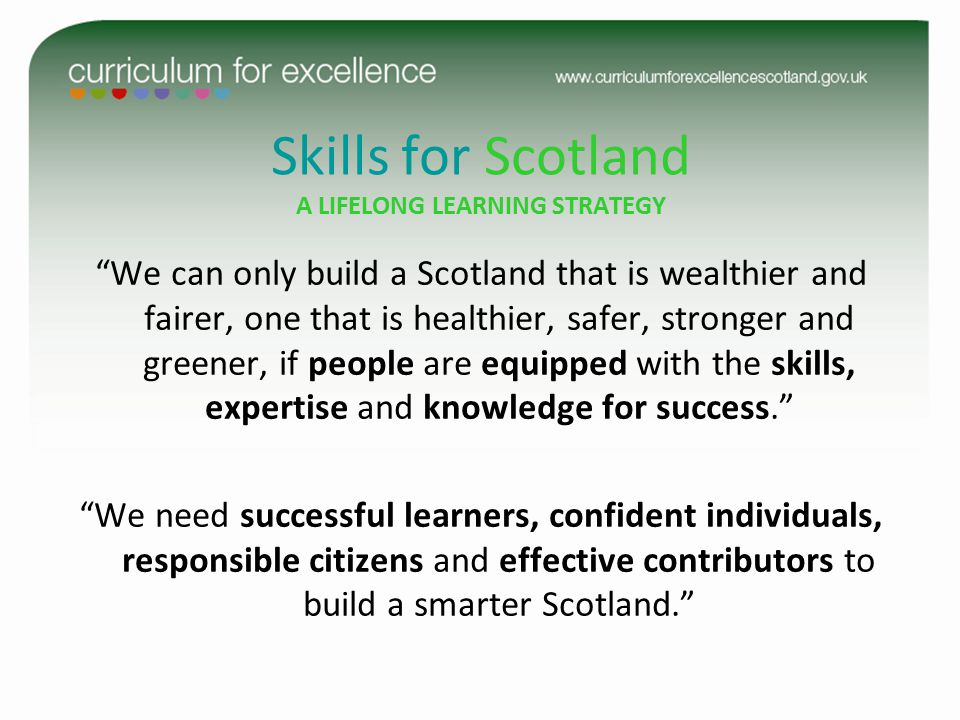 Skills for Scotland A LIFELONG LEARNING STRATEGY We can only build a Scotland that is wealthier and fairer, one that is healthier, safer, stronger and greener, if people are equipped with the skills, expertise and knowledge for success. We need successful learners, confident individuals, responsible citizens and effective contributors to build a smarter Scotland.