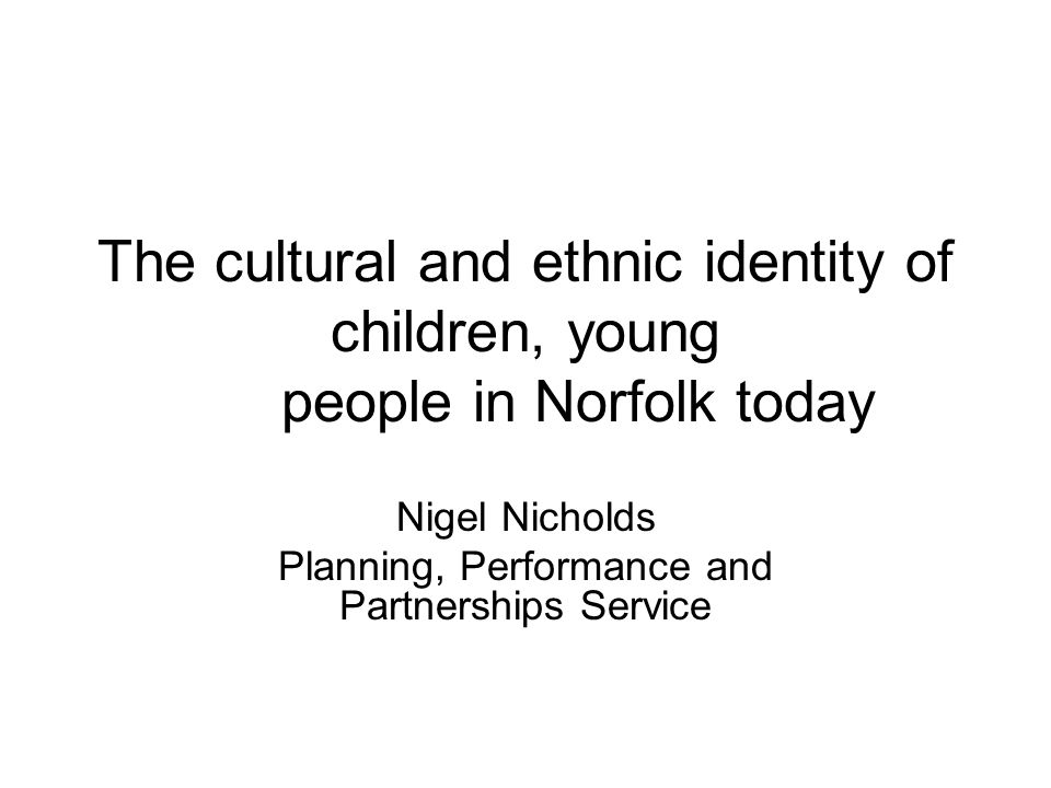 The cultural and ethnic identity of children, young people in Norfolk today Nigel Nicholds Planning, Performance and Partnerships Service