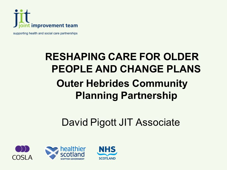 David Pigott JIT Associate RESHAPING CARE FOR OLDER PEOPLE AND CHANGE PLANS Outer Hebrides Community Planning Partnership