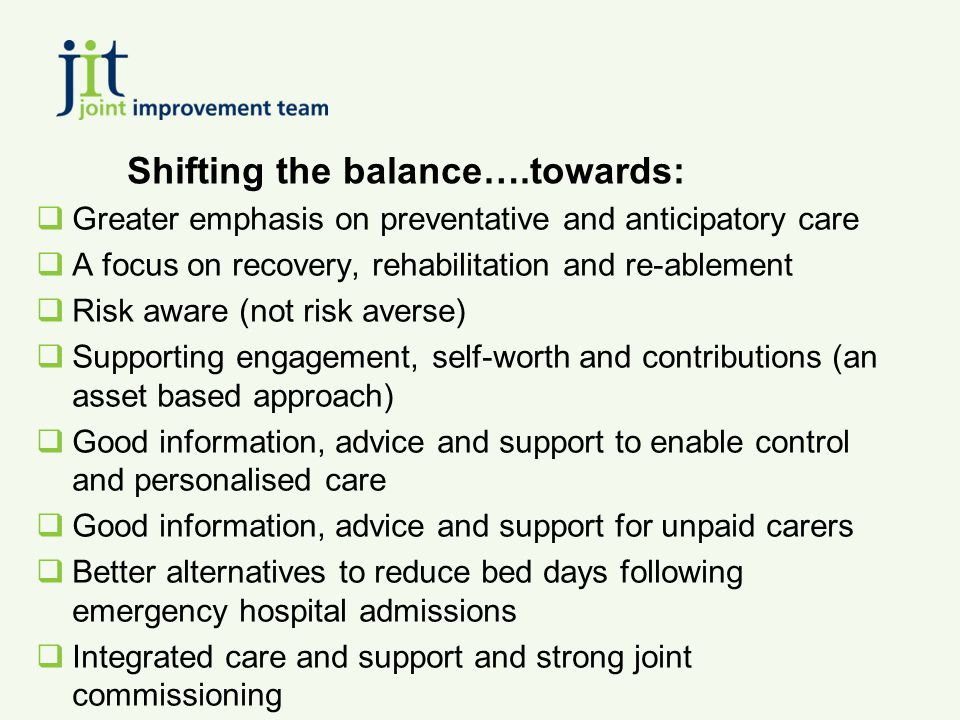 Shifting the balance….towards:  Greater emphasis on preventative and anticipatory care  A focus on recovery, rehabilitation and re-ablement  Risk aware (not risk averse)  Supporting engagement, self-worth and contributions (an asset based approach)  Good information, advice and support to enable control and personalised care  Good information, advice and support for unpaid carers  Better alternatives to reduce bed days following emergency hospital admissions  Integrated care and support and strong joint commissioning