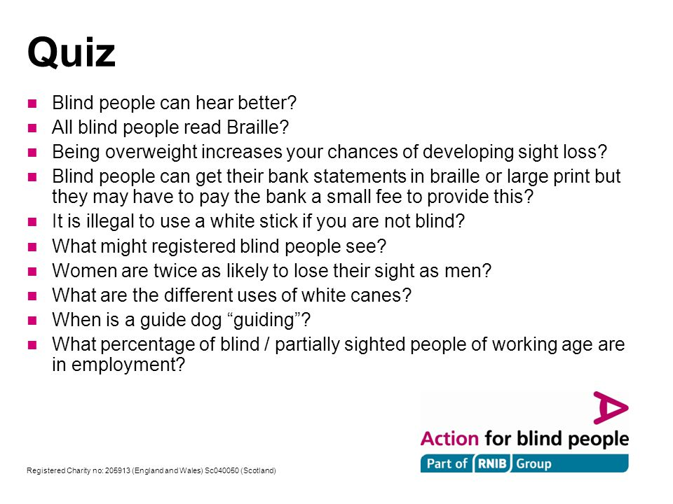 Registered Charity no: (England and Wales) Sc (Scotland) Quiz n Blind people can hear better.
