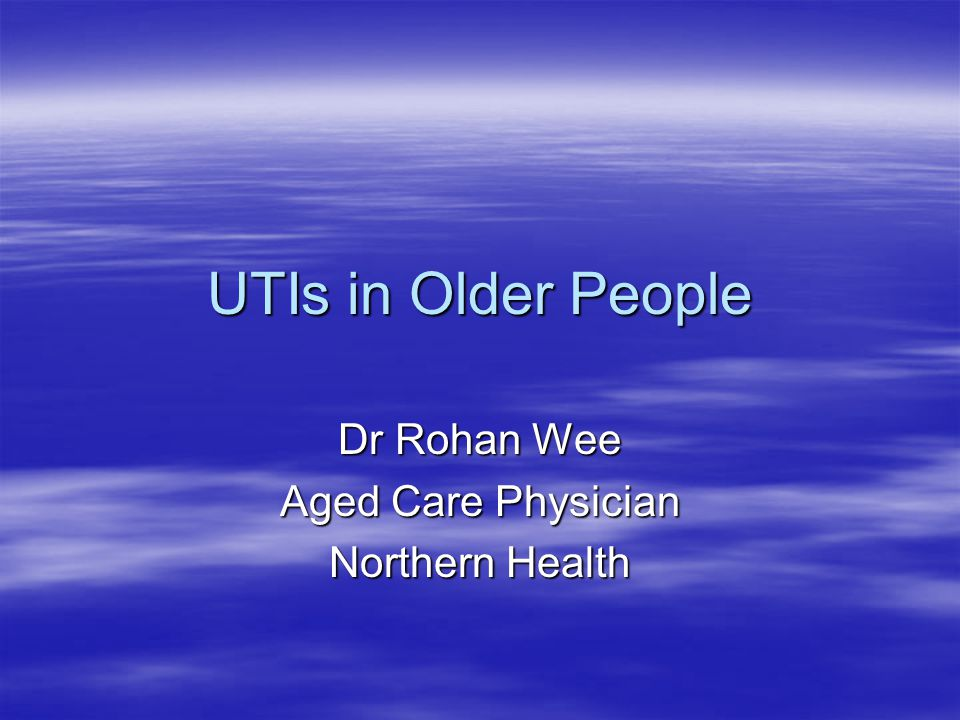 UTIs in Older People Dr Rohan Wee Aged Care Physician Northern Health
