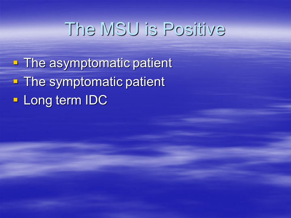 The MSU is Positive  The asymptomatic patient  The symptomatic patient  Long term IDC