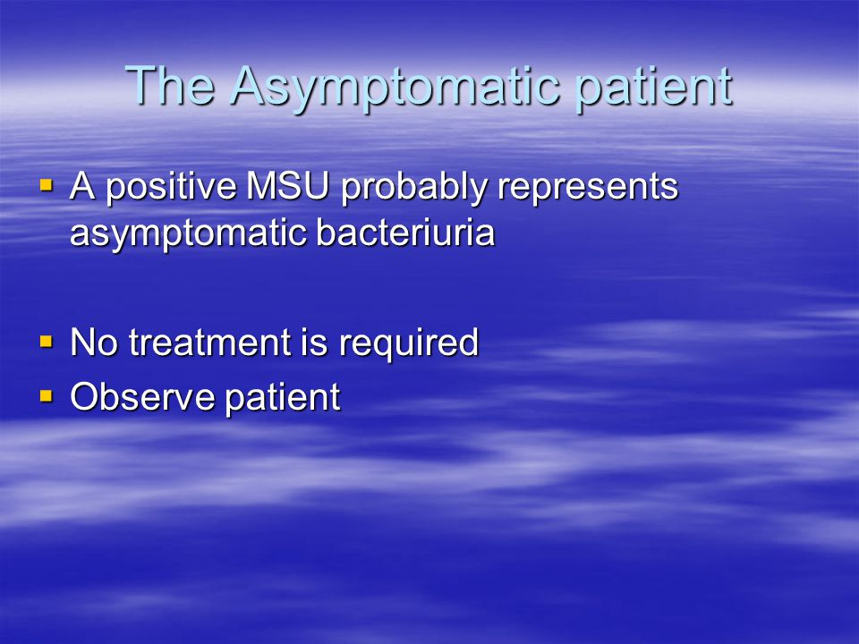 The Asymptomatic patient  A positive MSU probably represents asymptomatic bacteriuria  No treatment is required  Observe patient
