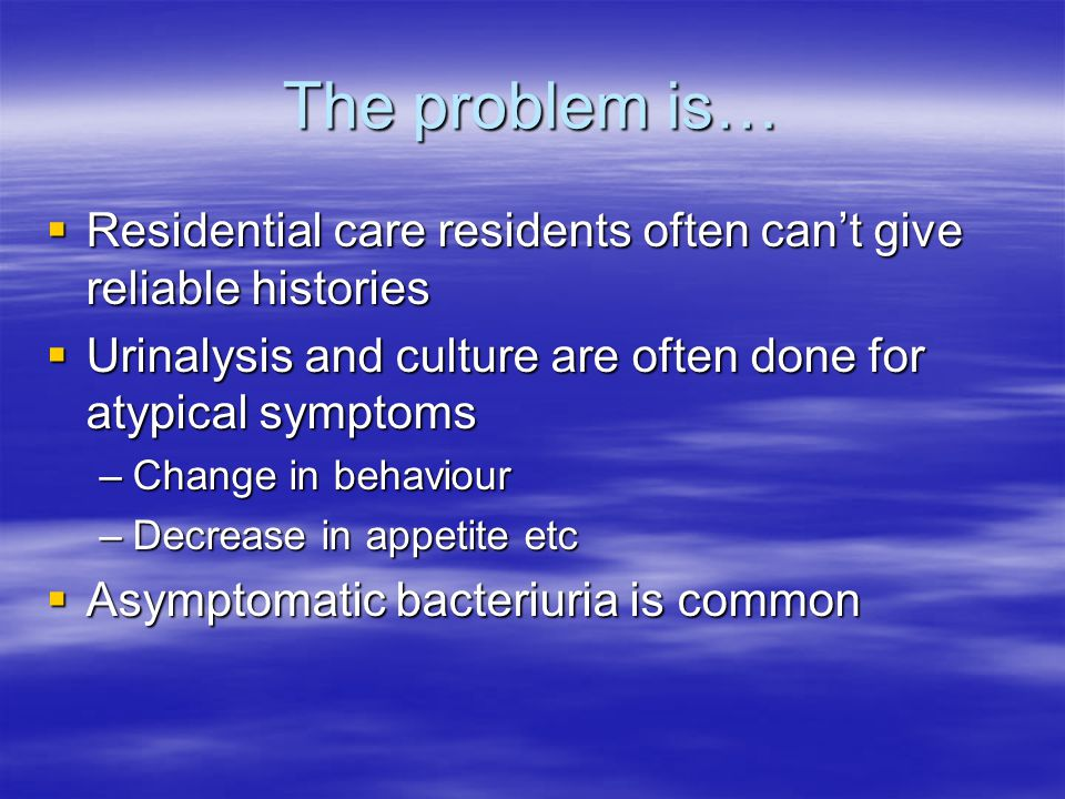The problem is…  Residential care residents often can't give reliable histories  Urinalysis and culture are often done for atypical symptoms –Change in behaviour –Decrease in appetite etc  Asymptomatic bacteriuria is common