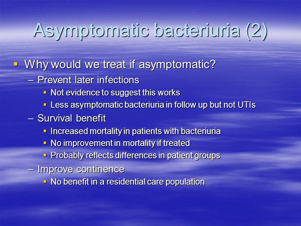 Asymptomatic bacteriuria (2)  Why would we treat if asymptomatic.