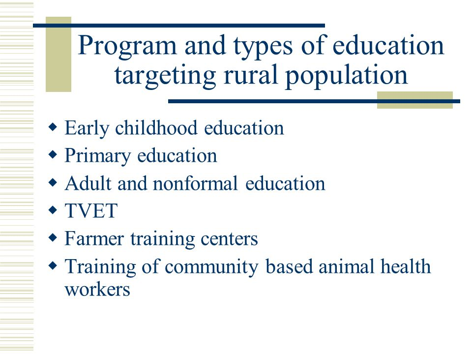 Program and types of education targeting rural population  Early childhood education  Primary education  Adult and nonformal education  TVET  Farmer training centers  Training of community based animal health workers