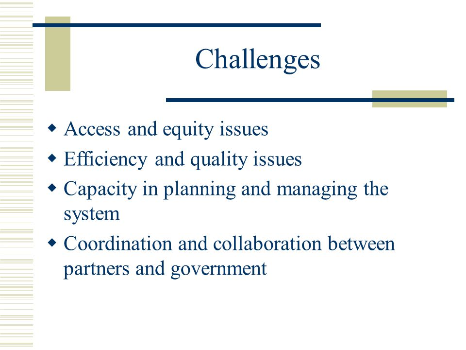 Challenges  Access and equity issues  Efficiency and quality issues  Capacity in planning and managing the system  Coordination and collaboration between partners and government