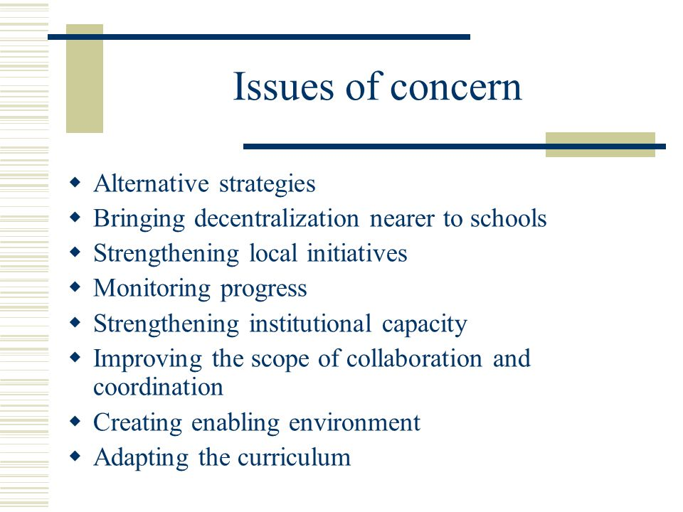 Issues of concern  Alternative strategies  Bringing decentralization nearer to schools  Strengthening local initiatives  Monitoring progress  Strengthening institutional capacity  Improving the scope of collaboration and coordination  Creating enabling environment  Adapting the curriculum