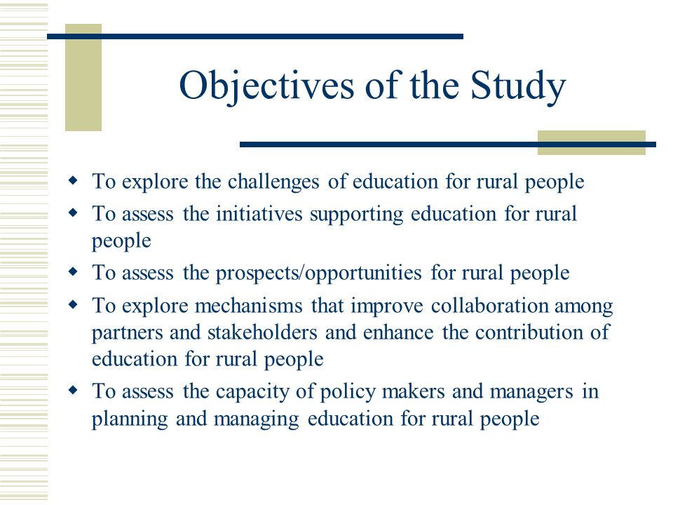 Objectives of the Study  To explore the challenges of education for rural people  To assess the initiatives supporting education for rural people  To assess the prospects/opportunities for rural people  To explore mechanisms that improve collaboration among partners and stakeholders and enhance the contribution of education for rural people  To assess the capacity of policy makers and managers in planning and managing education for rural people