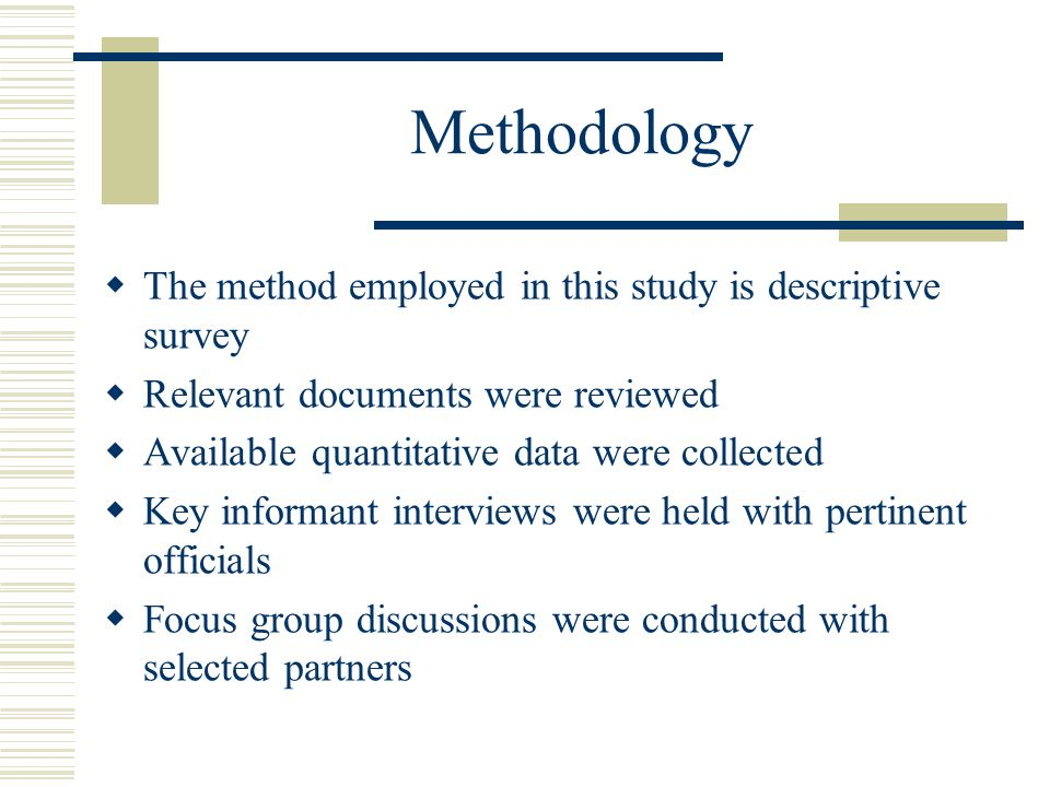 Methodology  The method employed in this study is descriptive survey  Relevant documents were reviewed  Available quantitative data were collected  Key informant interviews were held with pertinent officials  Focus group discussions were conducted with selected partners