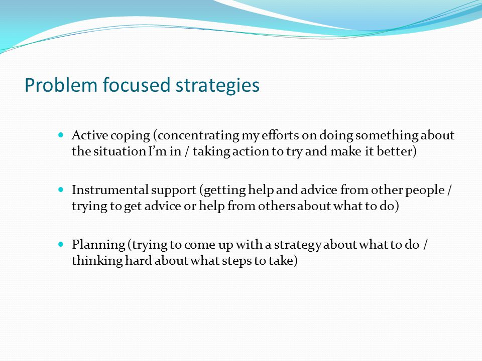 Problem focused strategies Active coping (concentrating my efforts on doing something about the situation I'm in / taking action to try and make it be