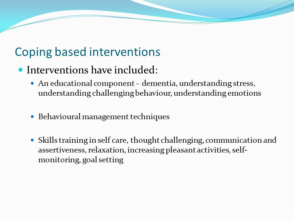 Coping based interventions Interventions have included: An educational component – dementia, understanding stress, understanding challenging behaviour