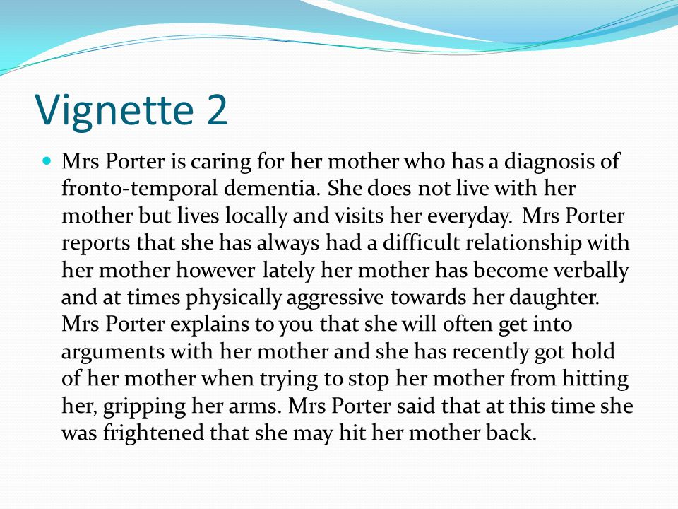 Vignette 2 Mrs Porter is caring for her mother who has a diagnosis of fronto-temporal dementia. She does not live with her mother but lives locally an