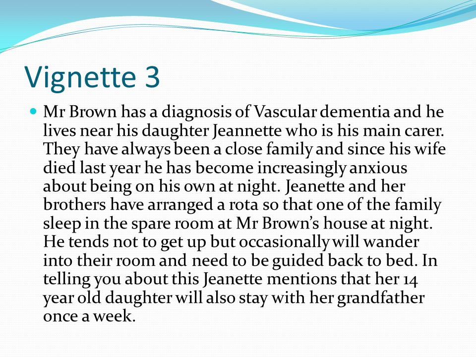 Vignette 3 Mr Brown has a diagnosis of Vascular dementia and he lives near his daughter Jeannette who is his main carer. They have always been a close