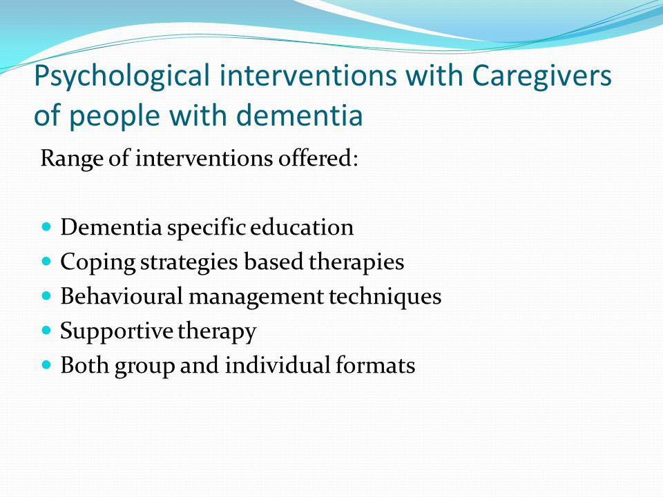 Psychological interventions with Caregivers of people with dementia Range of interventions offered: Dementia specific education Coping strategies base