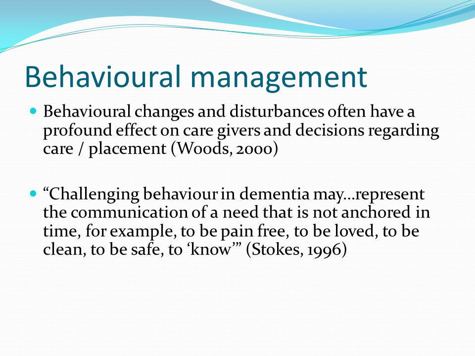 Behavioural management Behavioural changes and disturbances often have a profound effect on care givers and decisions regarding care / placement (Wood