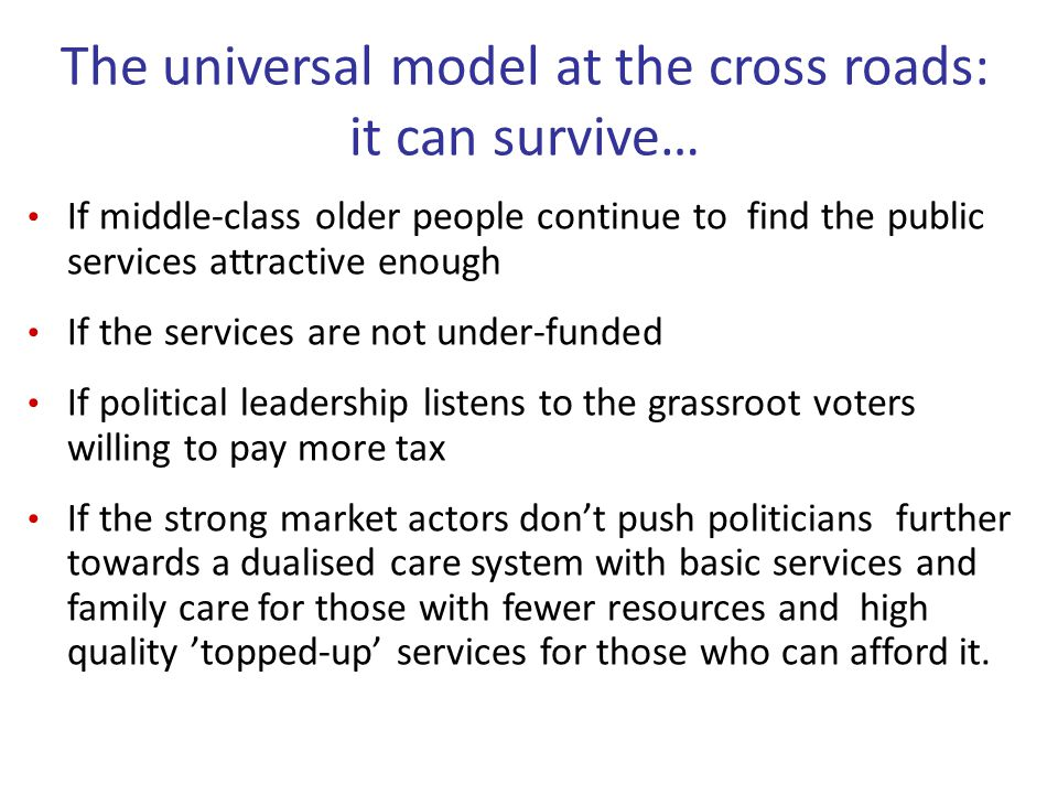 The universal model at the cross roads: it can survive… If middle-class older people continue to find the public services attractive enough If the services are not under-funded If political leadership listens to the grassroot voters willing to pay more tax If the strong market actors don't push politicians further towards a dualised care system with basic services and family care for those with fewer resources and high quality 'topped-up' services for those who can afford it.