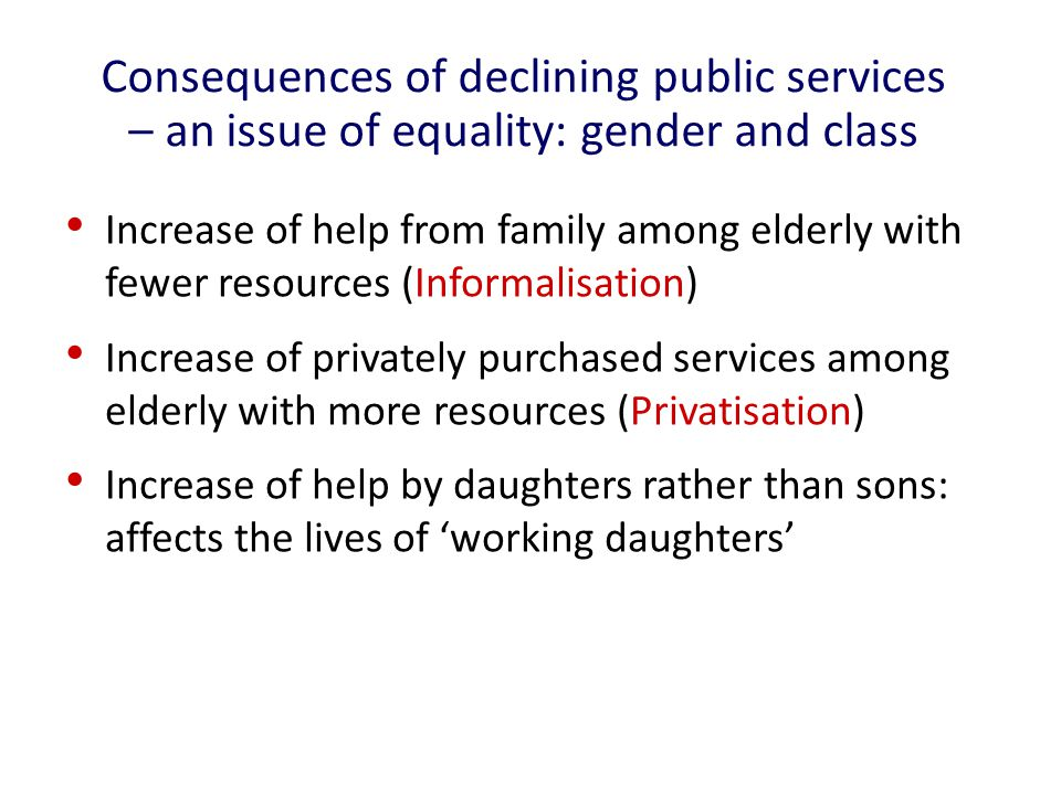 Consequences of declining public services – an issue of equality: gender and class Increase of help from family among elderly with fewer resources (Informalisation) Increase of privately purchased services among elderly with more resources (Privatisation) Increase of help by daughters rather than sons: affects the lives of 'working daughters'