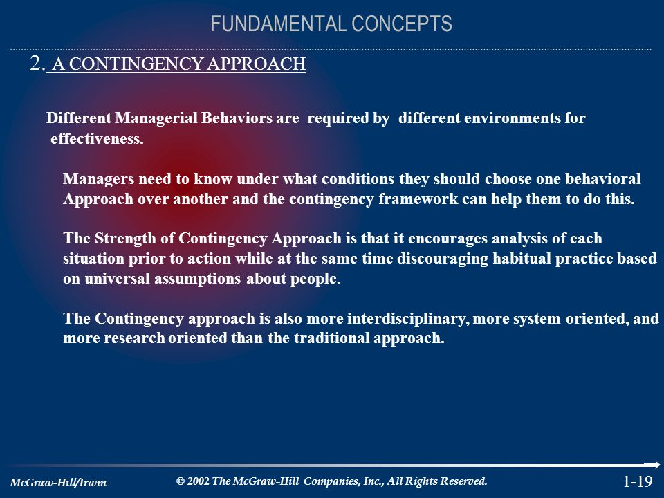 McGraw-Hill/Irwin © 2002 The McGraw-Hill Companies, Inc., All Rights Reserved. 1-19 FUNDAMENTAL CONCEPTS 2. A CONTINGENCY APPROACH Different Manageria