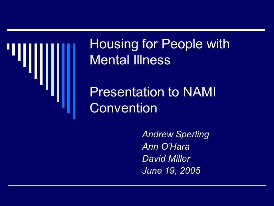 Housing for People with Mental Illness Presentation to NAMI Convention Andrew Sperling Ann O'Hara David Miller June 19, 2005