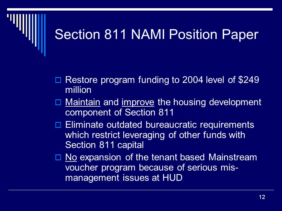 12 Section 811 NAMI Position Paper  Restore program funding to 2004 level of $249 million  Maintain and improve the housing development component of Section 811  Eliminate outdated bureaucratic requirements which restrict leveraging of other funds with Section 811 capital  No expansion of the tenant based Mainstream voucher program because of serious mis- management issues at HUD