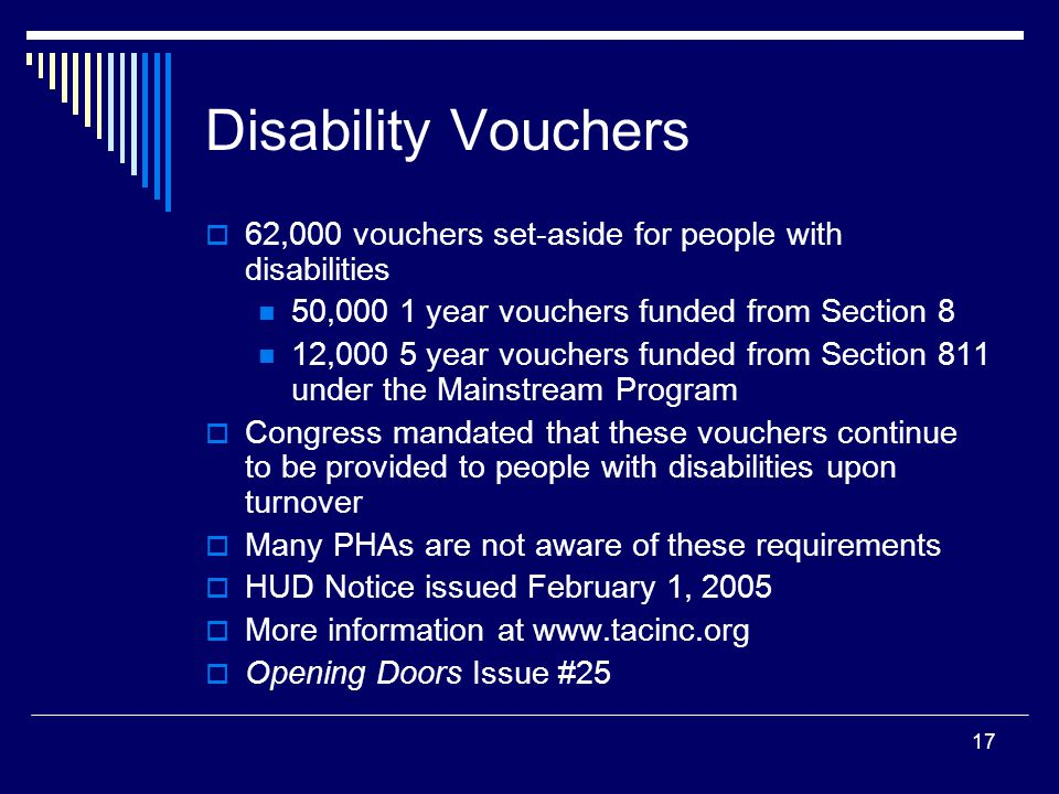 17 Disability Vouchers  62,000 vouchers set-aside for people with disabilities 50,000 1 year vouchers funded from Section 8 12,000 5 year vouchers funded from Section 811 under the Mainstream Program  Congress mandated that these vouchers continue to be provided to people with disabilities upon turnover  Many PHAs are not aware of these requirements  HUD Notice issued February 1, 2005  More information at www.tacinc.org  Opening Doors Issue #25