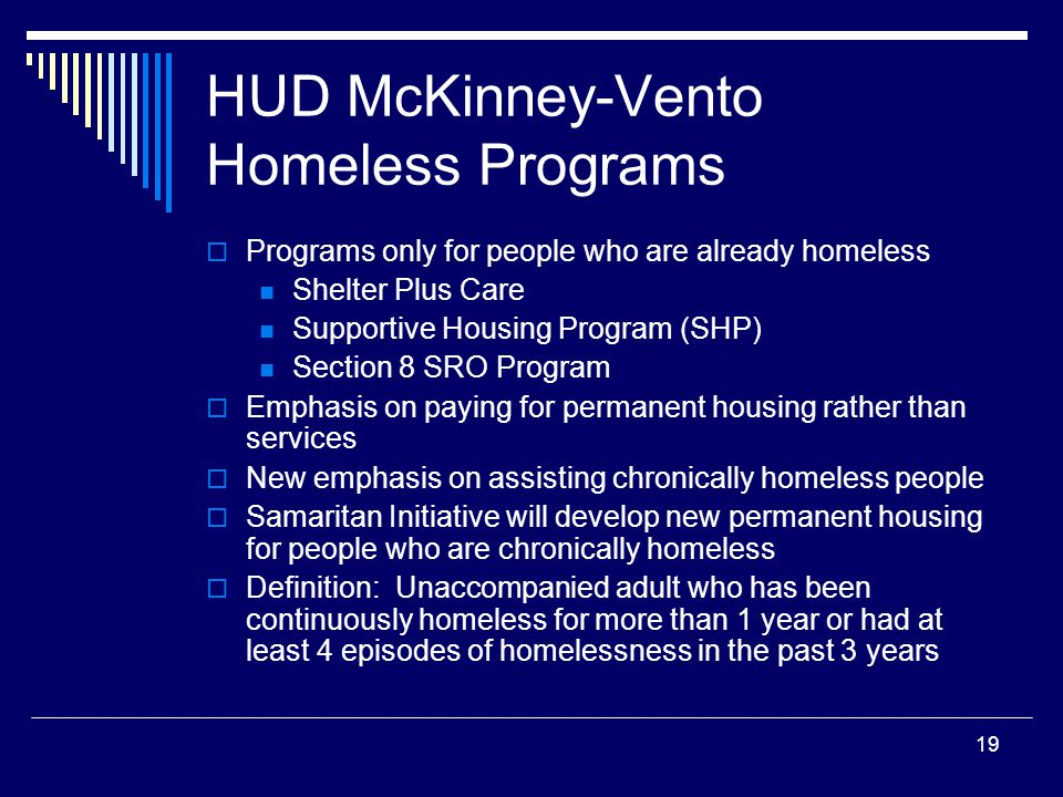19 HUD McKinney-Vento Homeless Programs  Programs only for people who are already homeless Shelter Plus Care Supportive Housing Program (SHP) Section 8 SRO Program  Emphasis on paying for permanent housing rather than services  New emphasis on assisting chronically homeless people  Samaritan Initiative will develop new permanent housing for people who are chronically homeless  Definition: Unaccompanied adult who has been continuously homeless for more than 1 year or had at least 4 episodes of homelessness in the past 3 years