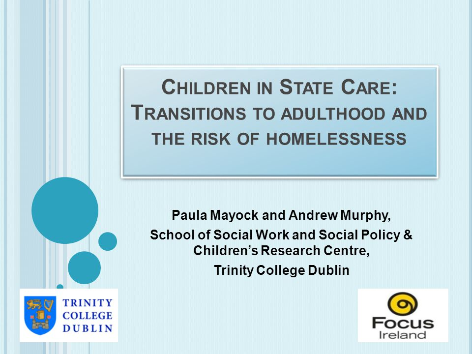 C HILDREN IN S TATE C ARE : T RANSITIONS TO ADULTHOOD AND THE RISK OF HOMELESSNESS Paula Mayock and Andrew Murphy, School of Social Work and Social Policy & Children's Research Centre, Trinity College Dublin