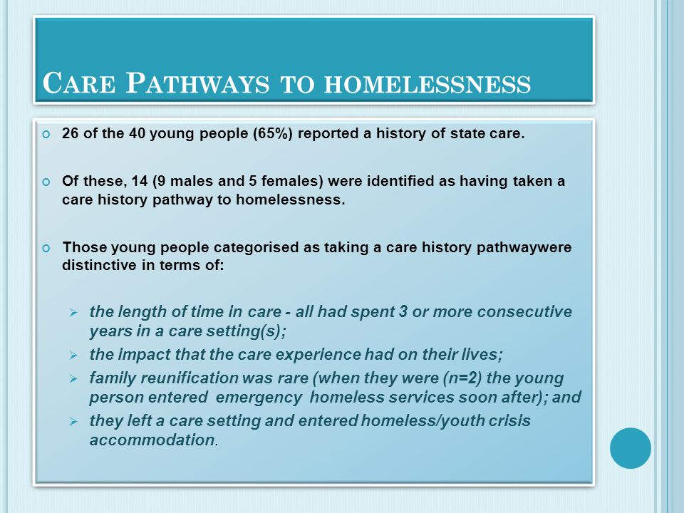 C ARE P ATHWAYS TO HOMELESSNESS 26 of the 40 young people (65%) reported a history of state care.