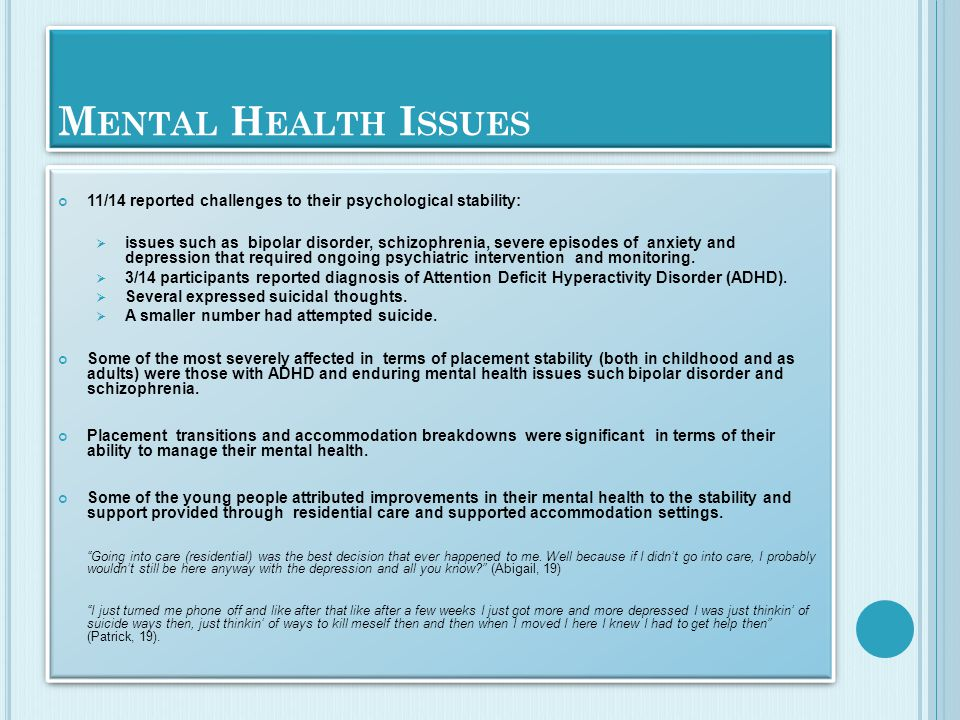 M ENTAL H EALTH I SSUES 11/14 reported challenges to their psychological stability:  issues such as bipolar disorder, schizophrenia, severe episodes of anxiety and depression that required ongoing psychiatric intervention and monitoring.