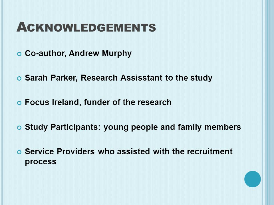A CKNOWLEDGEMENTS Co-author, Andrew Murphy Sarah Parker, Research Assisstant to the study Focus Ireland, funder of the research Study Participants: young people and family members Service Providers who assisted with the recruitment process