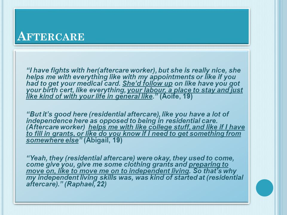 A FTERCARE I have fights with her(aftercare worker), but she is really nice, she helps me with everything like with my appointments or like if you had to get your medical card.