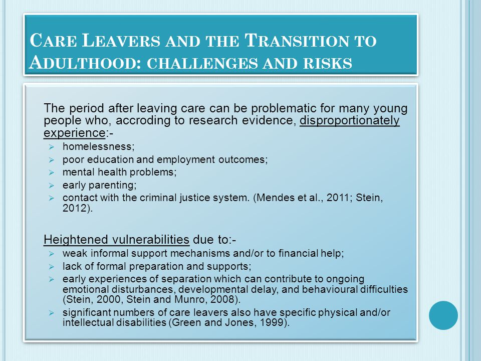 C ARE L EAVERS AND THE T RANSITION TO A DULTHOOD : CHALLENGES AND RISKS The period after leaving care can be problematic for many young people who, accroding to research evidence, disproportionately experience:-  homelessness;  poor education and employment outcomes;  mental health problems;  early parenting;  contact with the criminal justice system.