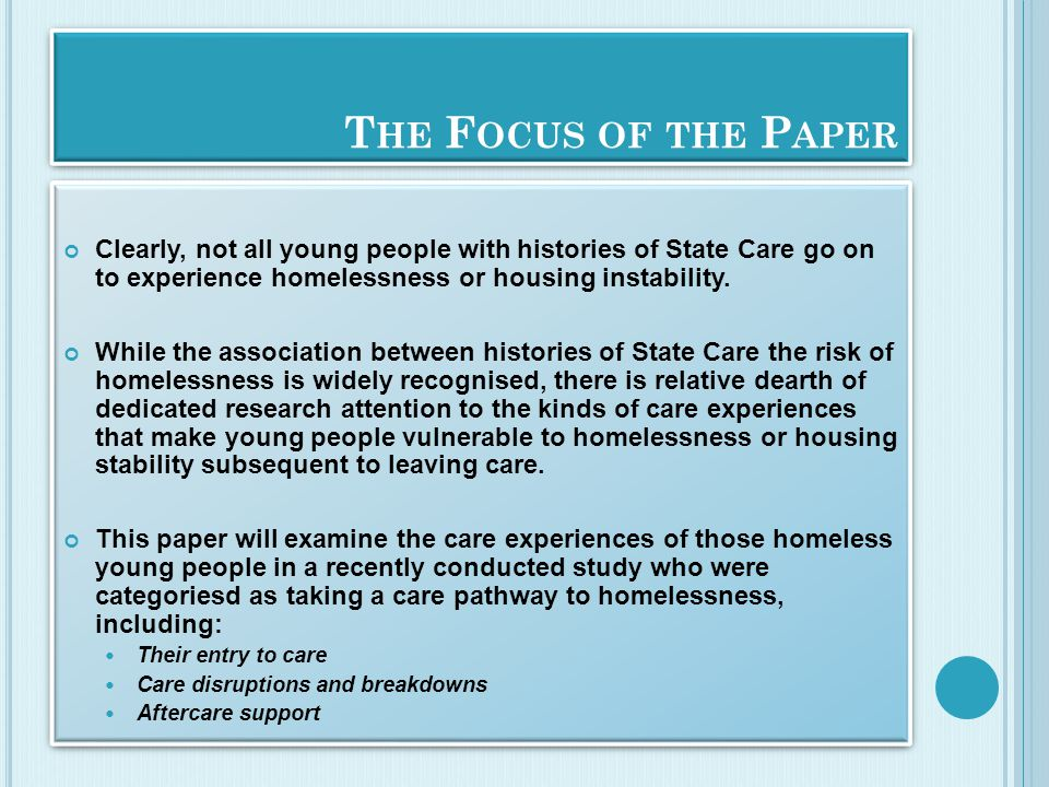 T HE F OCUS OF THE P APER Clearly, not all young people with histories of State Care go on to experience homelessness or housing instability. While th