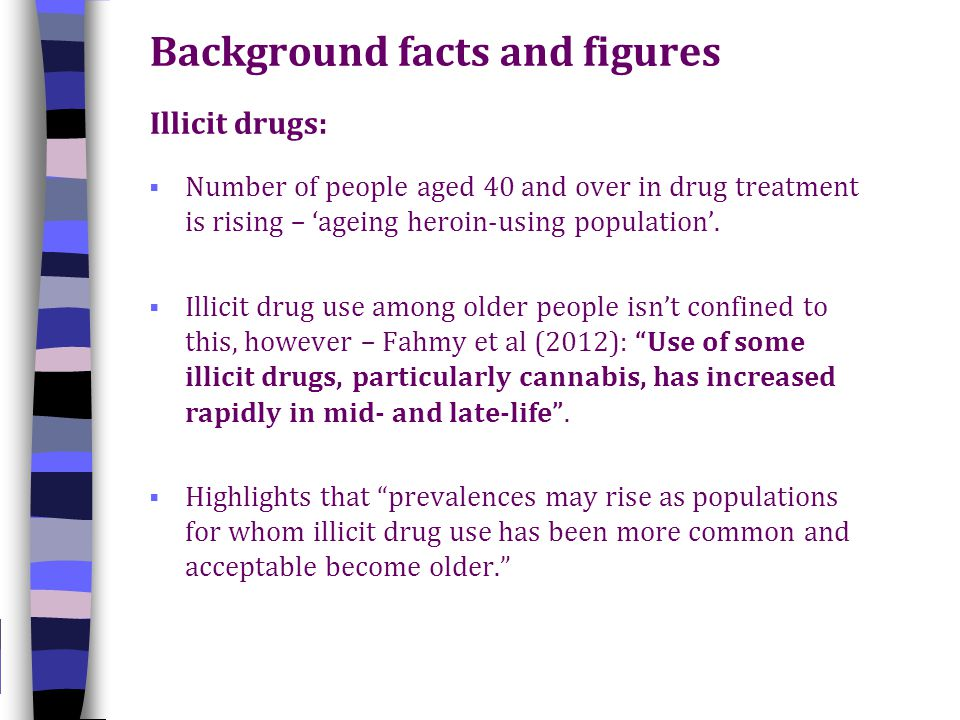 Background facts and figures Illicit drugs:  Number of people aged 40 and over in drug treatment is rising – 'ageing heroin-using population'.