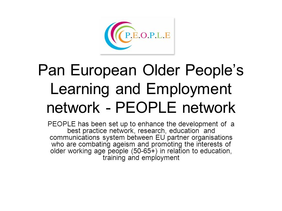 Pan European Older People's Learning and Employment network - PEOPLE network PEOPLE has been set up to enhance the development of a best practice network, research, education and communications system between EU partner organisations who are combating ageism and promoting the interests of older working age people (50-65+) in relation to education, training and employment