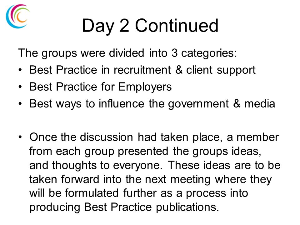 Day 2 Continued The groups were divided into 3 categories: Best Practice in recruitment & client support Best Practice for Employers Best ways to influence the government & media Once the discussion had taken place, a member from each group presented the groups ideas, and thoughts to everyone.