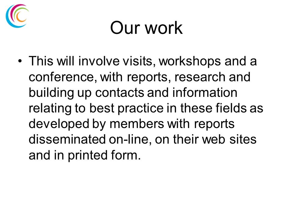 Our work This will involve visits, workshops and a conference, with reports, research and building up contacts and information relating to best practice in these fields as developed by members with reports disseminated on-line, on their web sites and in printed form.