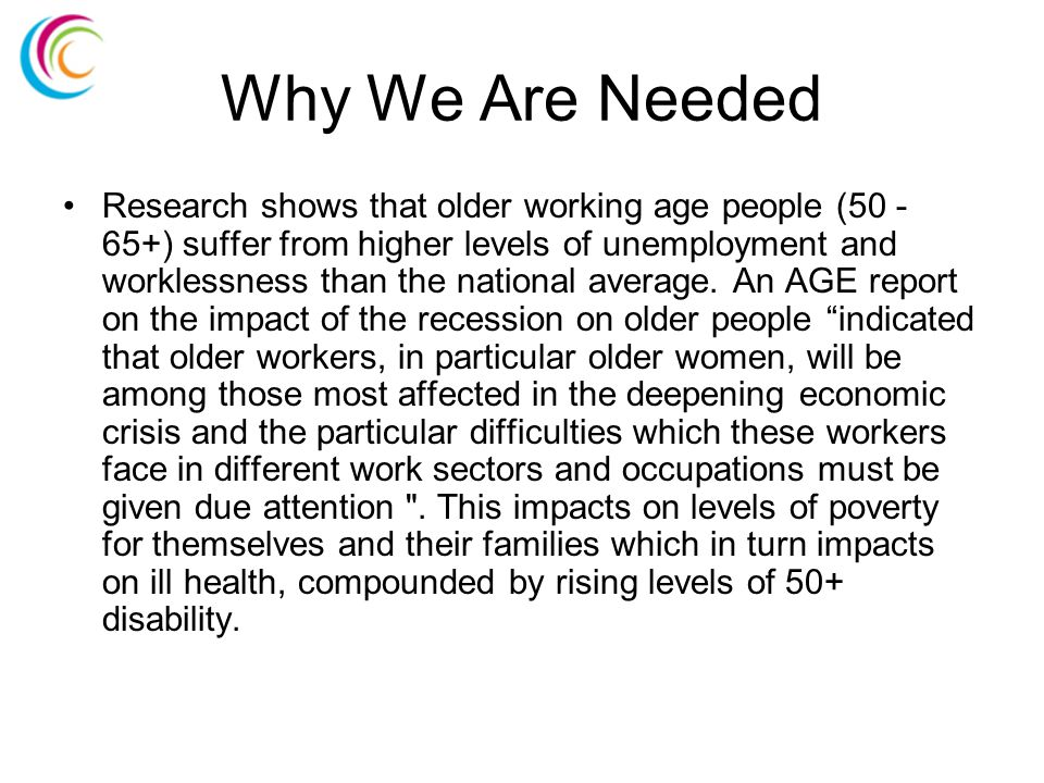 Why We Are Needed Research shows that older working age people (50 - 65+) suffer from higher levels of unemployment and worklessness than the national average.