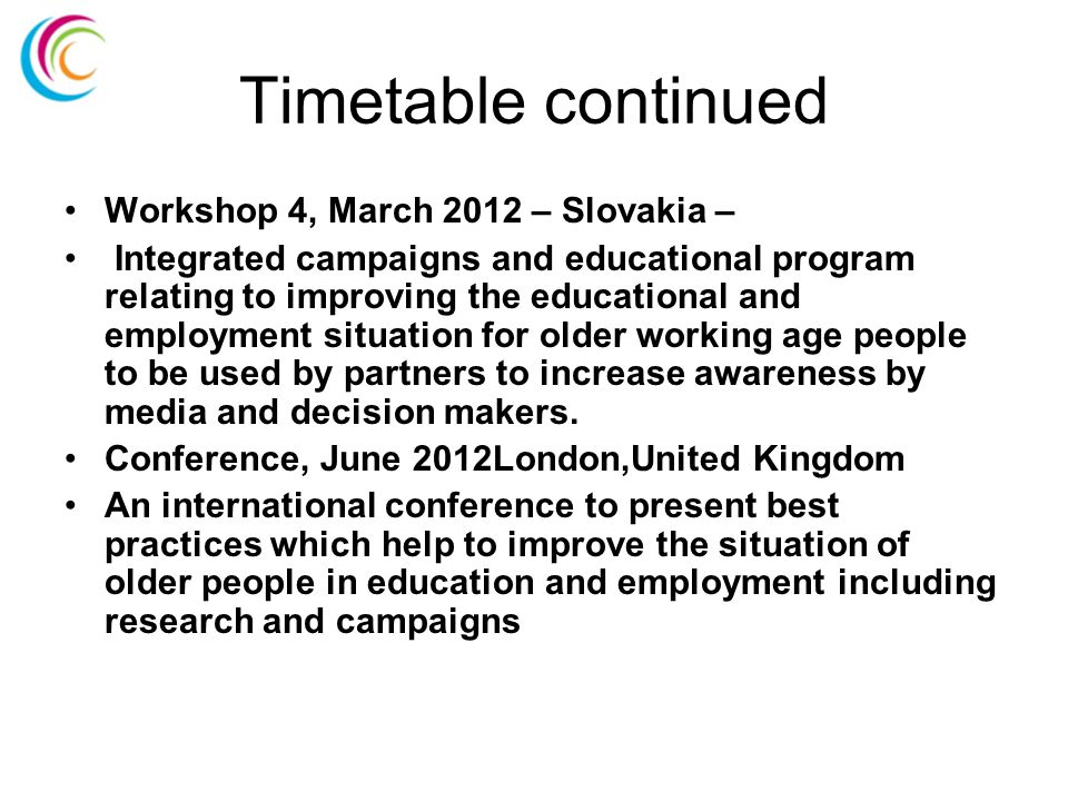 Timetable continued Workshop 4, March 2012 – Slovakia – Integrated campaigns and educational program relating to improving the educational and employment situation for older working age people to be used by partners to increase awareness by media and decision makers.