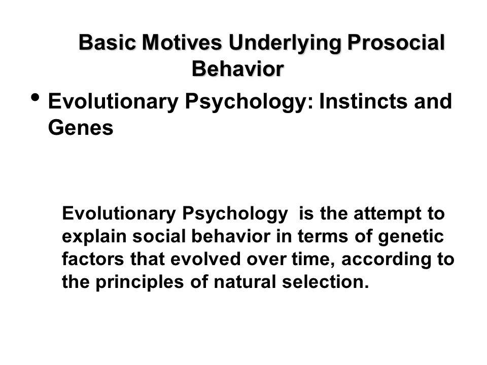 Basic Motives Underlying Prosocial Behavior Evolutionary Psychology: Instincts and Genes Evolutionary Psychology is the attempt to explain social beha