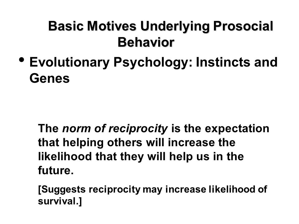 Basic Motives Underlying Prosocial Behavior Evolutionary Psychology: Instincts and Genes The norm of reciprocity is the expectation that helping other