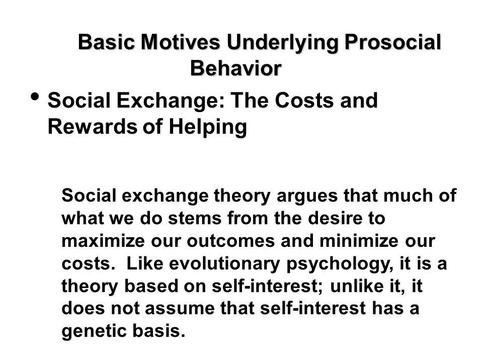 Basic Motives Underlying Prosocial Behavior Social Exchange: The Costs and Rewards of Helping Social exchange theory argues that much of what we do st