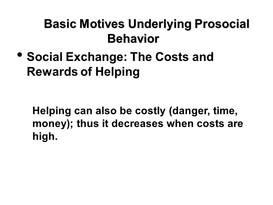 Basic Motives Underlying Prosocial Behavior Social Exchange: The Costs and Rewards of Helping Helping can also be costly (danger, time, money); thus i