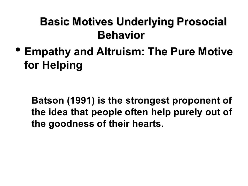 Basic Motives Underlying Prosocial Behavior Empathy and Altruism: The Pure Motive for Helping Batson (1991) is the strongest proponent of the idea tha