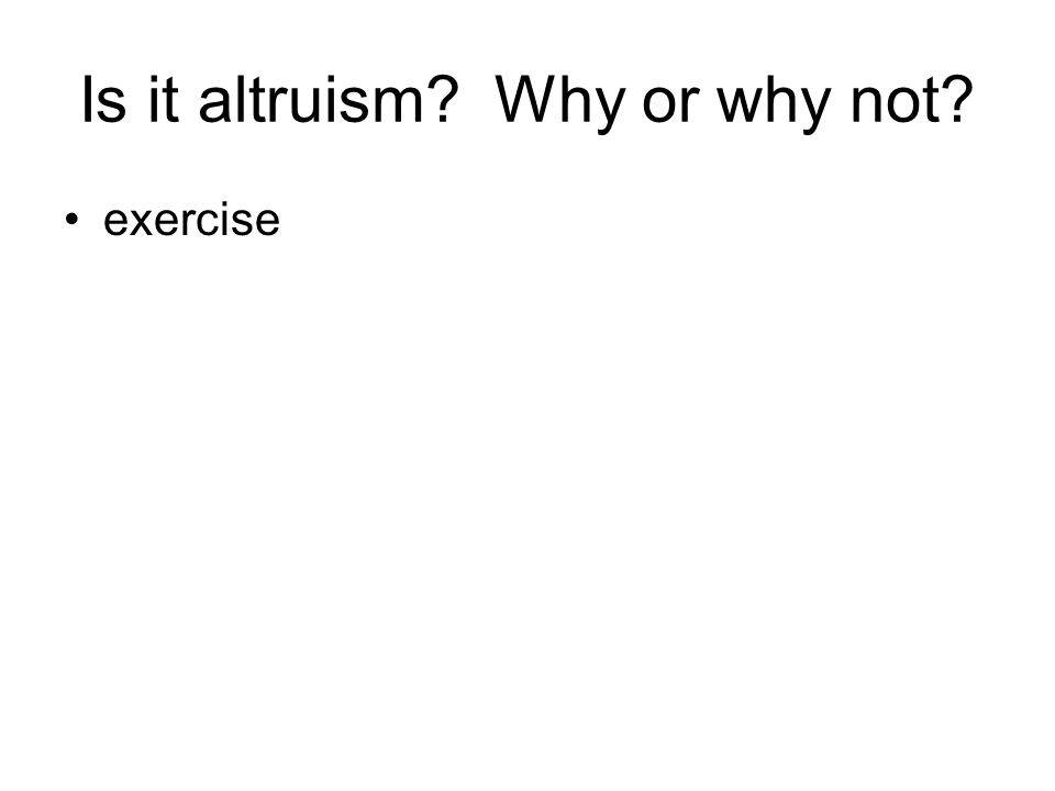 Is it altruism? Why or why not? exercise