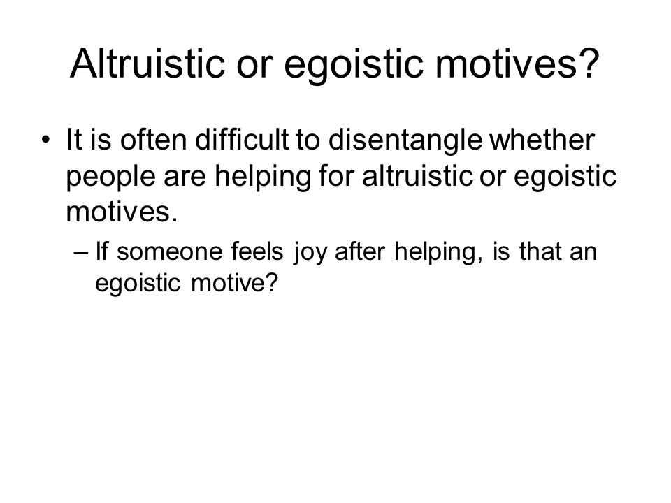 Altruistic or egoistic motives? It is often difficult to disentangle whether people are helping for altruistic or egoistic motives. –If someone feels