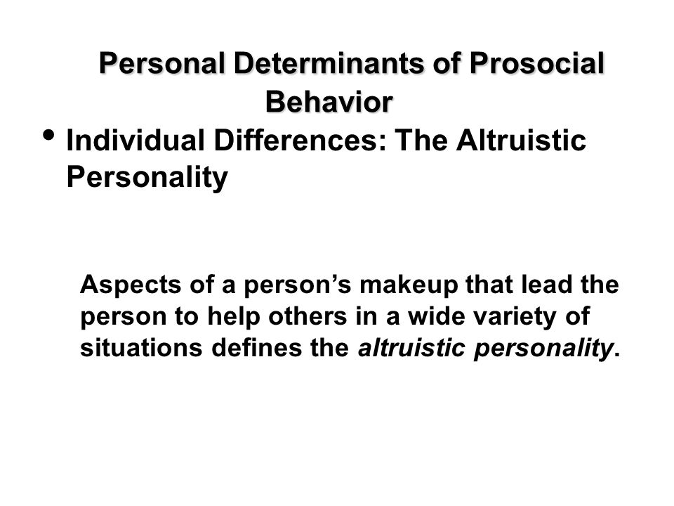 Personal Determinants of Prosocial Behavior Individual Differences: The Altruistic Personality Aspects of a person's makeup that lead the person to he