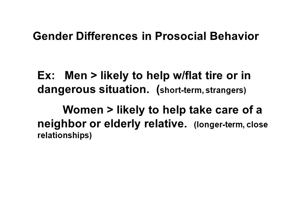 Gender Differences in Prosocial Behavior Ex: Men > likely to help w/flat tire or in dangerous situation. ( short-term, strangers) Women > likely to he